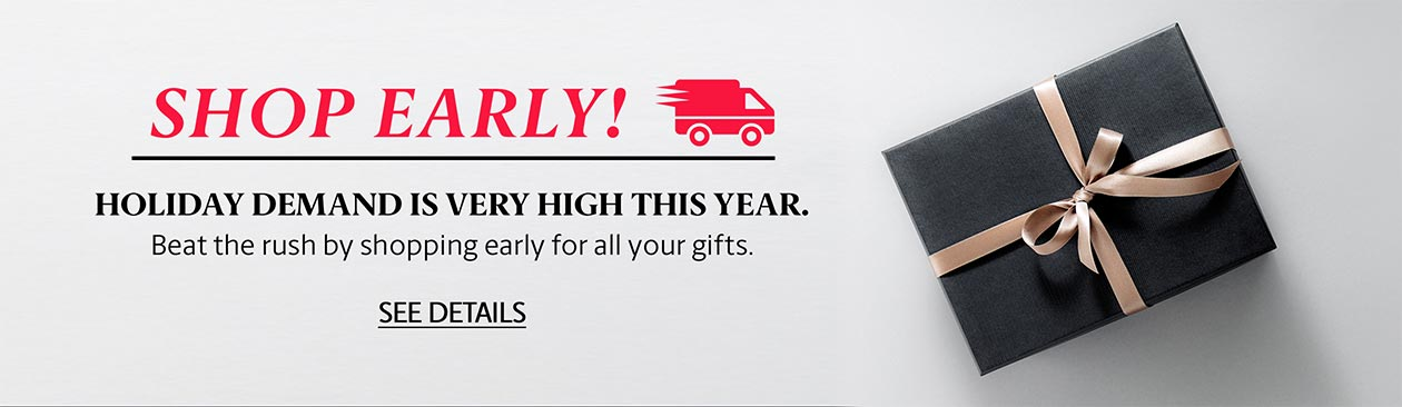 Shop Early! Beat the rush by shopping early for all your gifts.